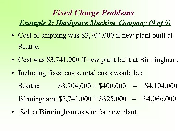 Fixed Charge Problems Example 2: Hardgrave Machine Company (9 of 9) • Cost of