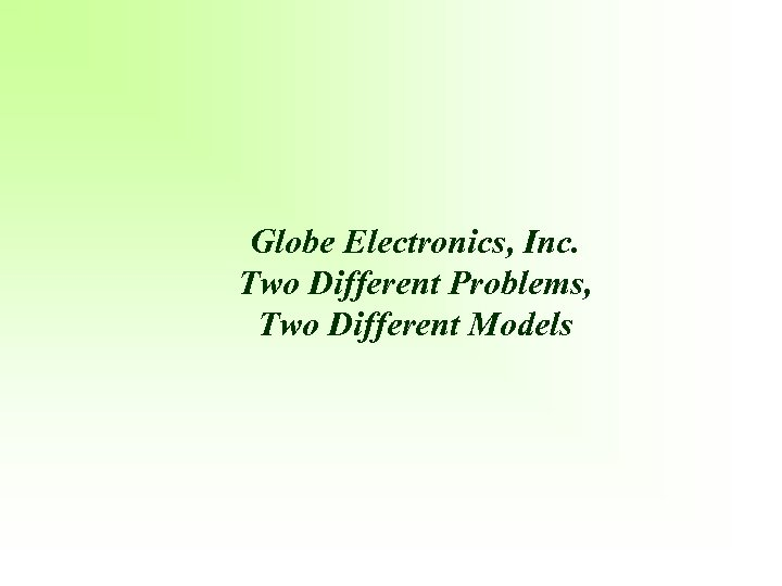 Globe Electronics, Inc. Two Different Problems, Two Different Models
