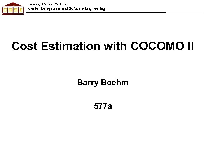 University of Southern California Center for Systems and Software Engineering Cost Estimation with COCOMO