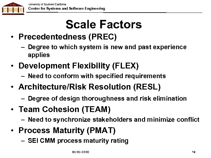 University of Southern California Center for Systems and Software Engineering Scale Factors • Precedentedness