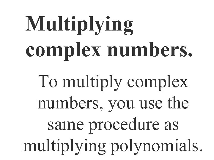 Multiplying complex numbers. To multiply complex numbers, you use the same procedure as multiplying