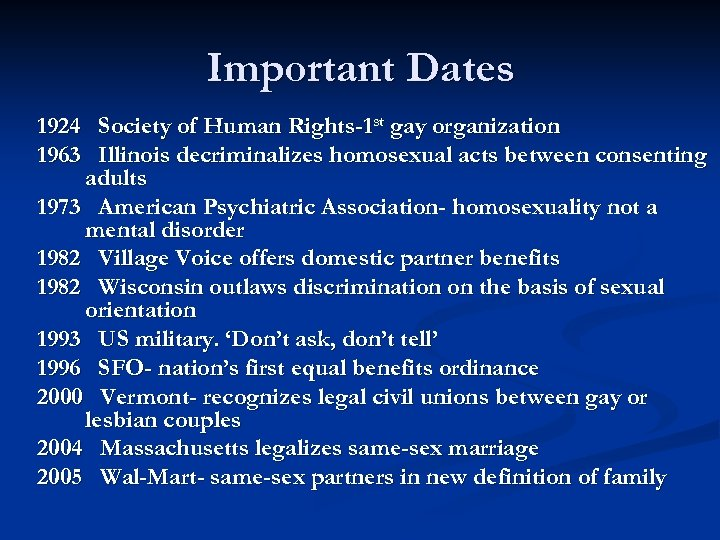 Important Dates 1924 Society of Human Rights-1 st gay organization 1963 Illinois decriminalizes homosexual