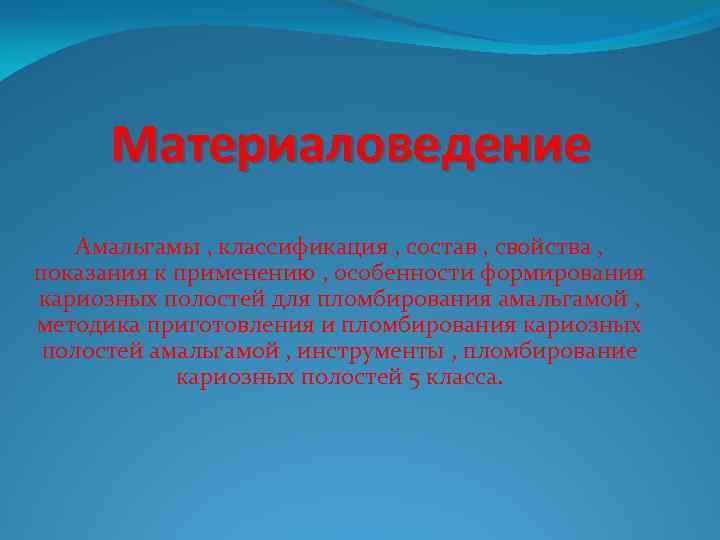 Материаловедение Амальгамы , классификация , состав , свойства , показания к применению , особенности