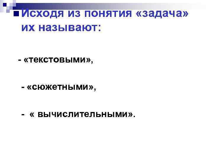 n Исходя из понятия «задача» их называют: «текстовыми» , «сюжетными» , « вычислительными» .