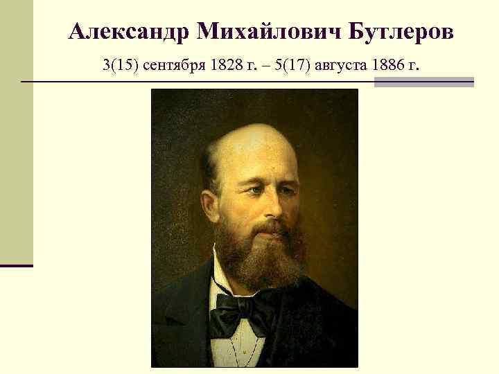 Александр Михайлович Бутлеров 3(15) сентября 1828 г. – 5(17) августа 1886 г.