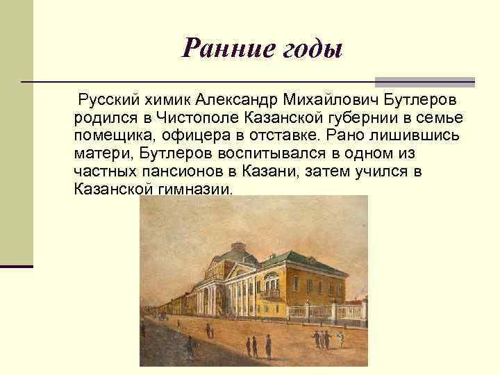 Ранние годы Русский химик Александр Михайлович Бутлеров родился в Чистополе Казанской губернии в семье