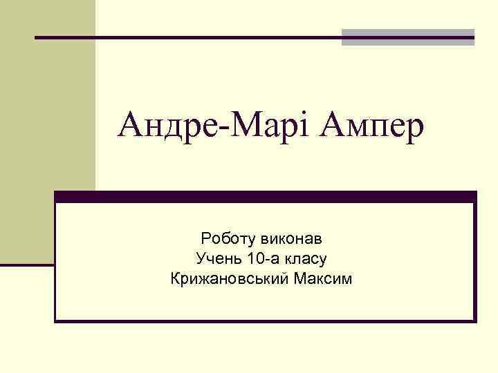 Андре-Марі Ампер Роботу виконав Учень 10 -а класу Крижановський Максим