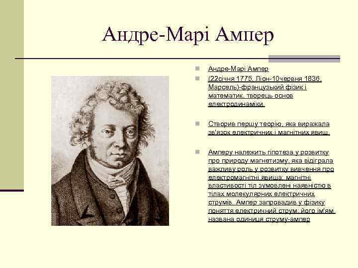 Андре-Марі Ампер n n Андре-Марі Ампер (22 січня 1775, Ліон-10 червня 1836, Марсель)-французький фізик