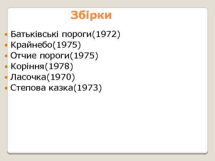 Збірки Батьківські пороги(1972) Крайнебо(1975) Отчие пороги(1975) Коріння(1978) Ласочка(1970) Степова казка(1973)
