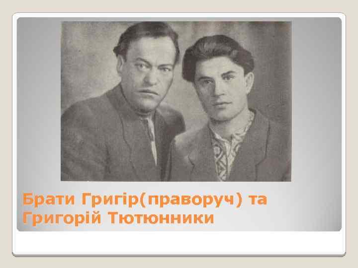 Брати Григір(праворуч) та Григорій Тютюнники
