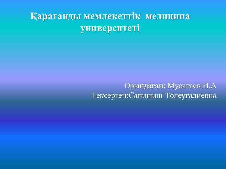 Қарағанды мемлекеттік медицина университеті Орындаған: Мусатаев И. А Тексерген: Сағыныш Төлеугалиевна