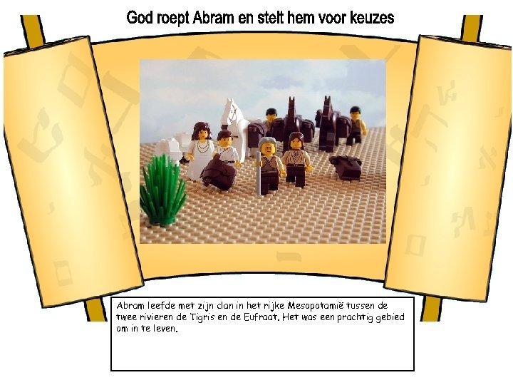 Abram leefde met zijn clan in het rijke Mesopotamië tussen de twee rivieren de