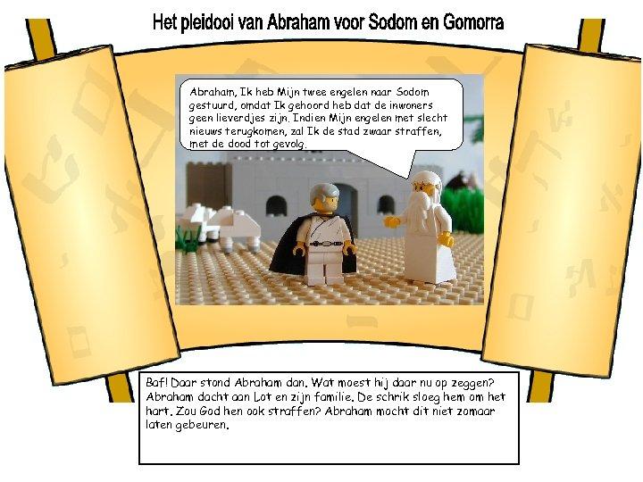 Abraham, Ik heb Mijn twee engelen naar Sodom gestuurd, omdat Ik gehoord heb dat