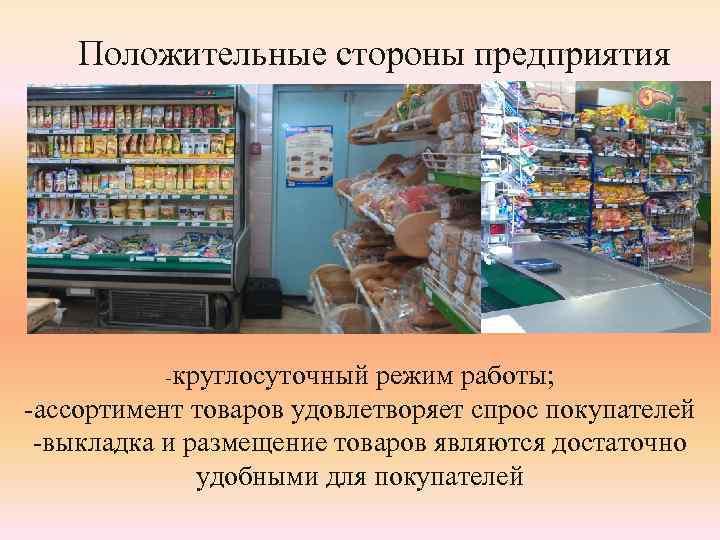 Положительные стороны предприятия -круглосуточный режим работы; -ассортимент товаров удовлетворяет спрос покупателей -выкладка и размещение
