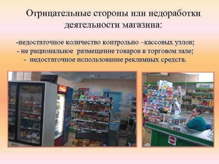 Отрицательные стороны или недоработки деятельности магазина: -недостаточное количество контрольно –кассовых узлов; - не рациональное