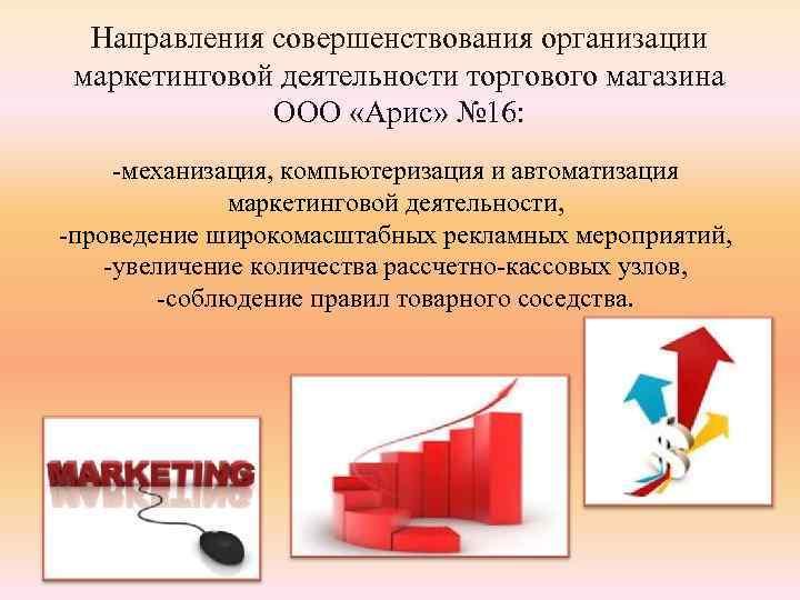 Направления совершенствования организации маркетинговой деятельности торгового магазина ООО «Арис» № 16: -механизация, компьютеризация и