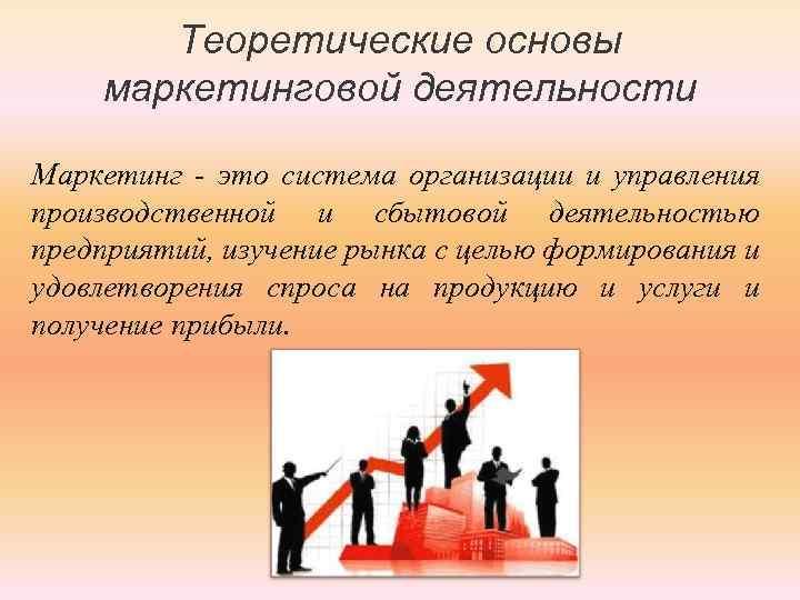 Теоретические основы маркетинговой деятельности Маркетинг - это система организации и управления производственной и сбытовой