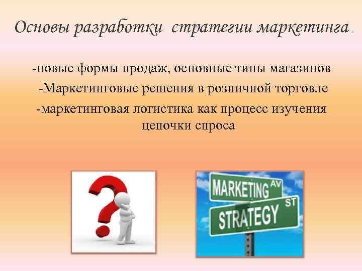 Основы разработки стратегии маркетинга. -новые формы продаж, основные типы магазинов -Маркетинговые решения в розничной