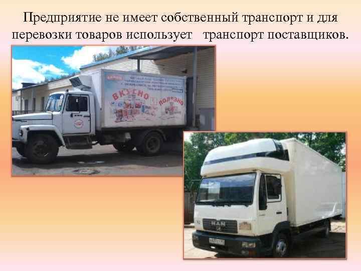 Предприятие не имеет собственный транспорт и для перевозки товаров использует транспорт поставщиков.