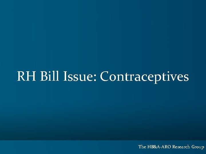 RH Bill Issue: Contraceptives The HB&A-ARO Research Group