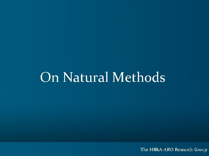 On Natural Methods The HB&A-ARO Research Group