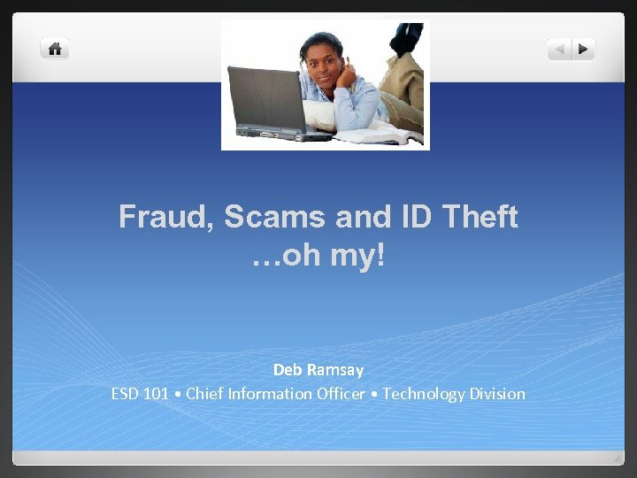 Fraud, Scams and ID Theft …oh my! Deb Ramsay ESD 101 • Chief Information