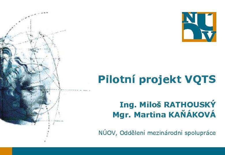 Pilotní projekt VQTS Ing. Miloš RATHOUSKÝ Mgr. Martina KAŇÁKOVÁ NÚOV, Oddělení mezinárodní spolupráce