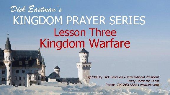 Dick Eastman's KINGDOM PRAYER SERIES Lesson Three Kingdom Warfare © 2010 by Dick Eastman