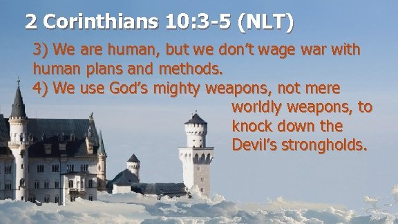 2 Corinthians 10: 3 -5 (NLT) 3) We are human, but we don't wage