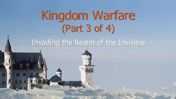 Kingdom Warfare (Part 3 of 4) Invading the Realm of the Invisible