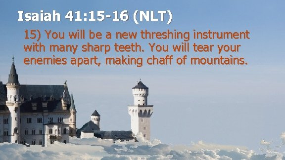Isaiah 41: 15 -16 (NLT) 15) You will be a new threshing instrument with