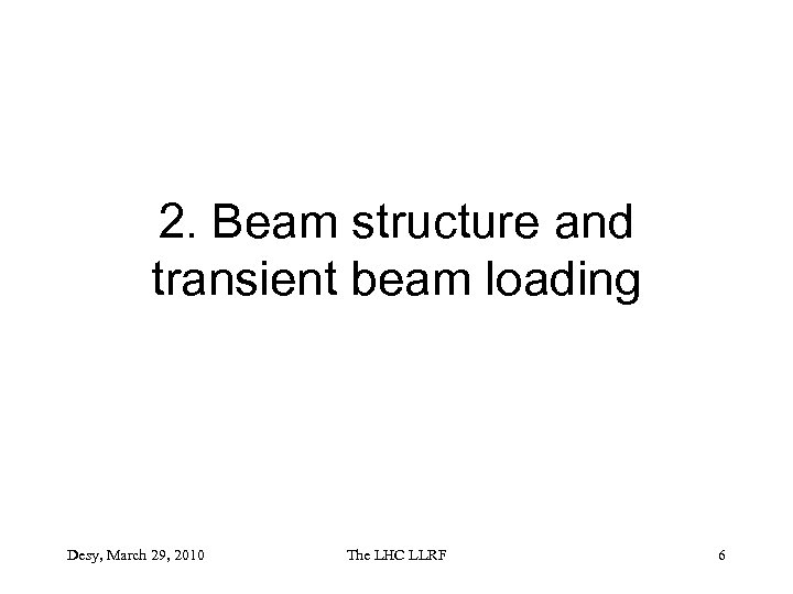 2. Beam structure and transient beam loading Desy, March 29, 2010 The LHC LLRF
