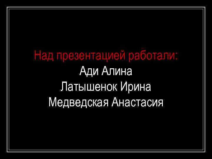 Над презентацией работали: Ади Алина Латышенок Ирина Медведская Анастасия