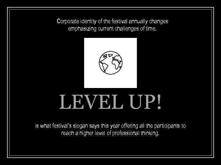 Corporate identity of the festival annually changes emphasizing current challenges of time. LEVEL UP!
