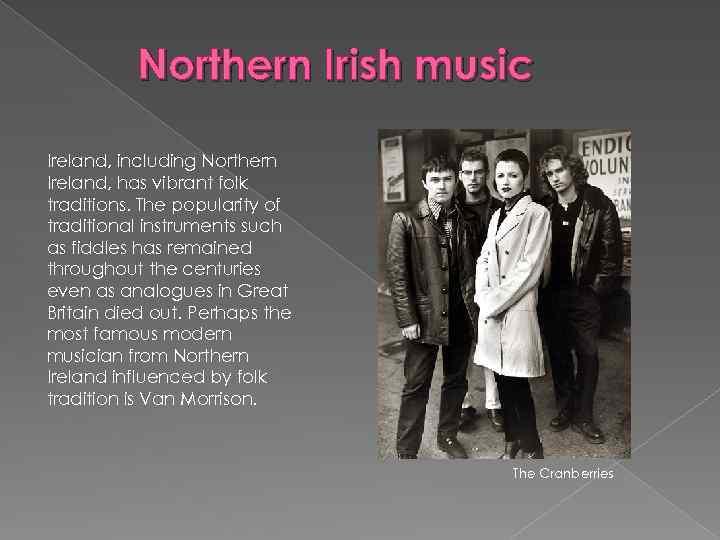 Northern Irish music Ireland, including Northern Ireland, has vibrant folk traditions. The popularity of