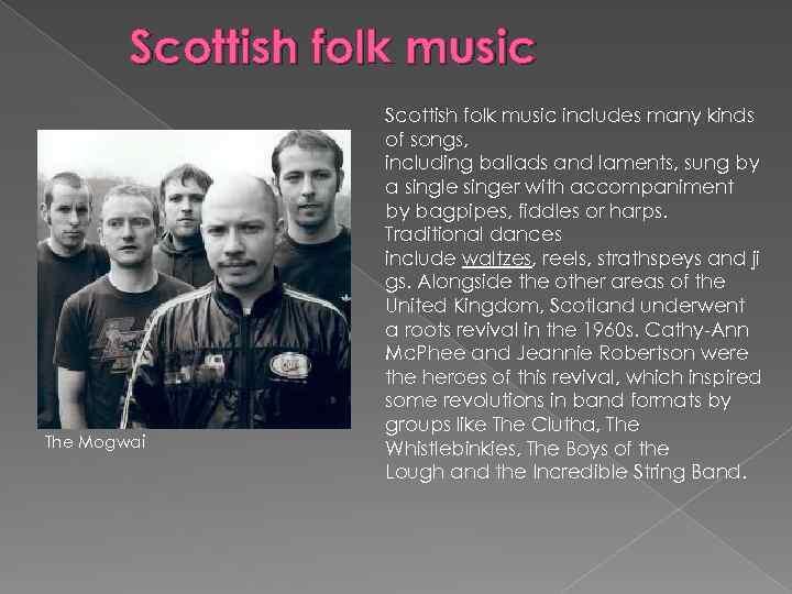Scottish folk music The Mogwai Scottish folk music includes many kinds of songs, including