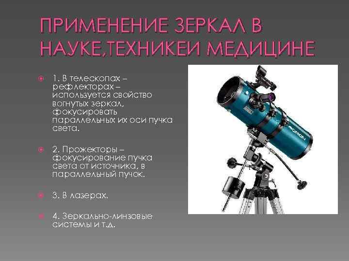 ПРИМЕНЕНИЕ ЗЕРКАЛ В НАУКЕ, ТЕХНИКЕИ МЕДИЦИНЕ 1. В телескопах – рефлекторах – используется свойство