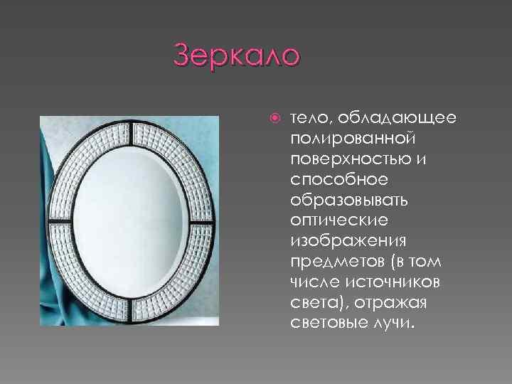 Зеркало тело, обладающее полированной поверхностью и способное образовывать оптические изображения предметов (в том числе