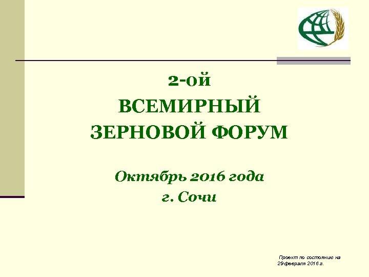 2 -ой ВСЕМИРНЫЙ ЗЕРНОВОЙ ФОРУМ Октябрь 2016 года г. Сочи Проект по состоянию на