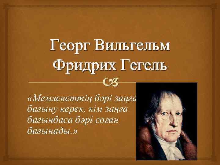 Георг Вильгельм Фридрих Гегель «Мемлекеттің бәрі заңға бағыну керек, кім заңға бағынбаса бәрі соған