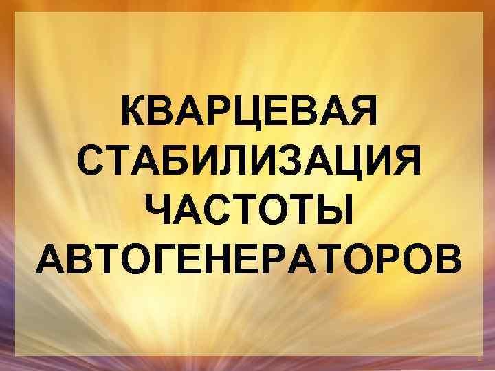 КВАРЦЕВАЯ СТАБИЛИЗАЦИЯ ЧАСТОТЫ АВТОГЕНЕРАТОРОВ 1