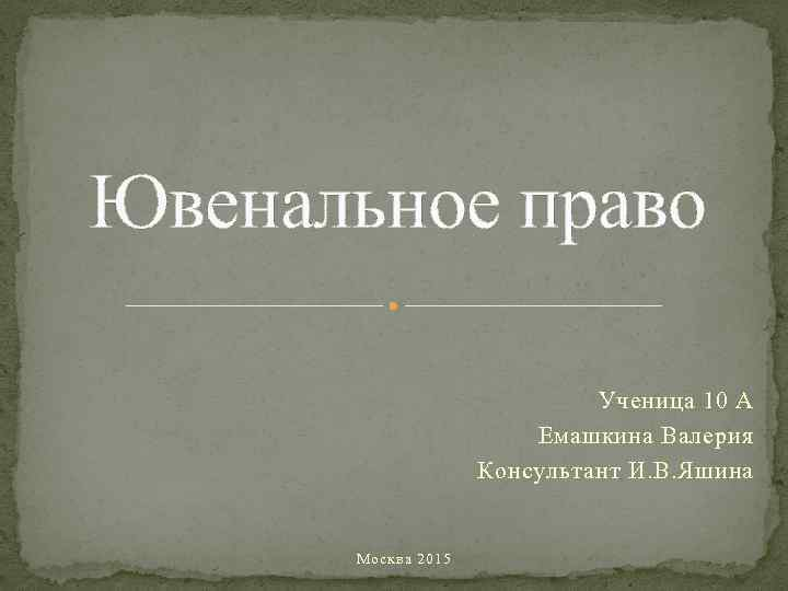 Ювенальное право Ученица 10 А Емашкина Валерия Консультант И. В. Яшина Москва 2015