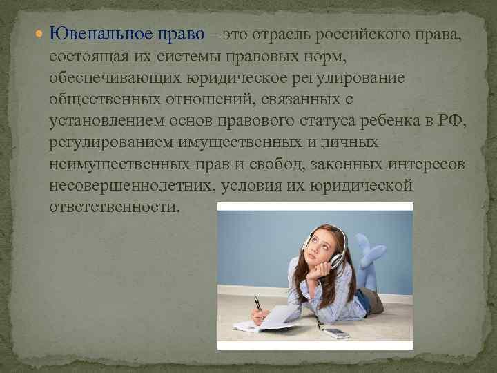 Ювенальное право – это отрасль российского права, состоящая их системы правовых норм, обеспечивающих
