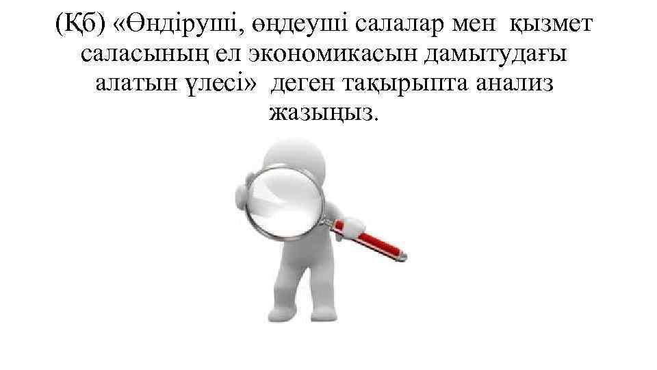 (Қб) «Өндіруші, өңдеуші салалар мен қызмет саласының ел экономикасын дамытудағы алатын үлесі» деген тақырыпта