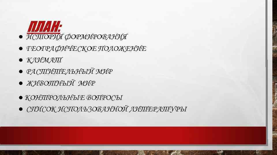 ● ● ● ПЛАН: ИСТОРИЯ ФОРМИРОВАНИЯ ГЕОГРАФИЧЕСКОЕ ПОЛОЖЕНИЕ КЛИМАТ РАСТИТЕЛЬНЫЙ МИР ЖИВОТНЫЙ МИР ●