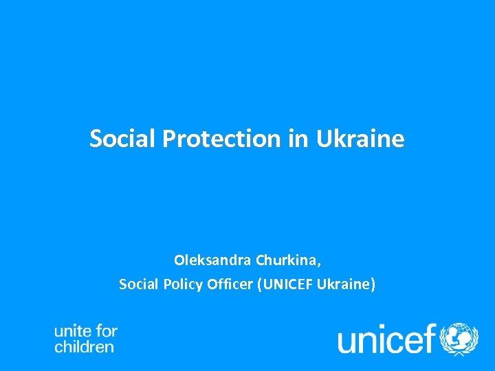 Social Protection in Ukraine Oleksandra Churkina, Social Policy Officer (UNICEF Ukraine)