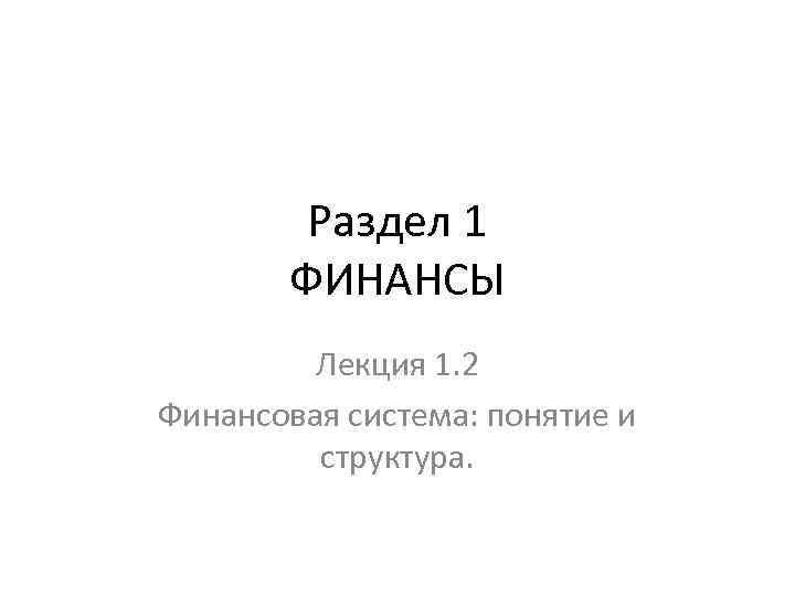 Раздел 1 ФИНАНСЫ Лекция 1. 2 Финансовая система: понятие и структура.