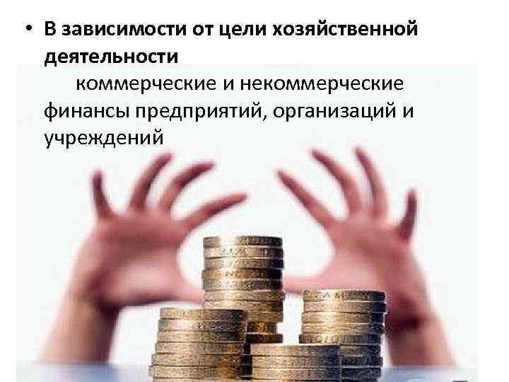 • В зависимости от цели хозяйственной деятельности коммерческие и некоммерческие финансы предприятий, организаций