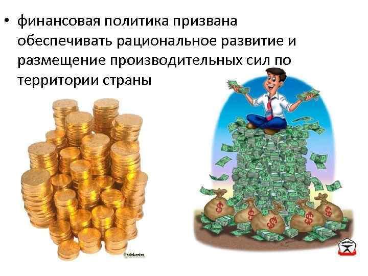 • финансовая политика призвана обеспечивать рациональное развитие и размещение производительных сил по территории