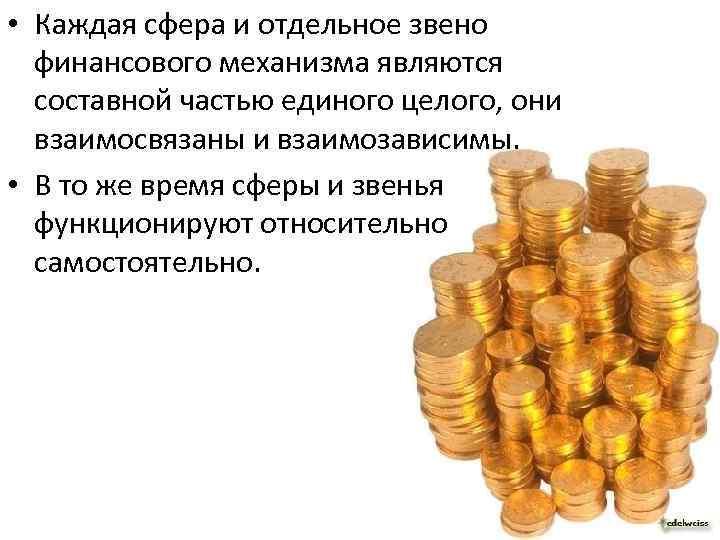 • Каждая сфера и отдельное звено финансового механизма являются составной частью единого целого,